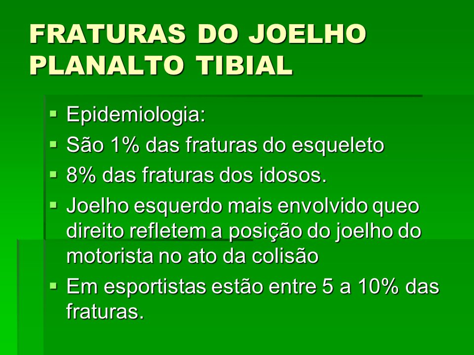 FRATURAS DO JOELHO PLANALTO TIBIAL Epidemiologia: Epidemiologia: São 1% das fraturas do esqueleto São 1% das fraturas do esqueleto 8% das fraturas dos