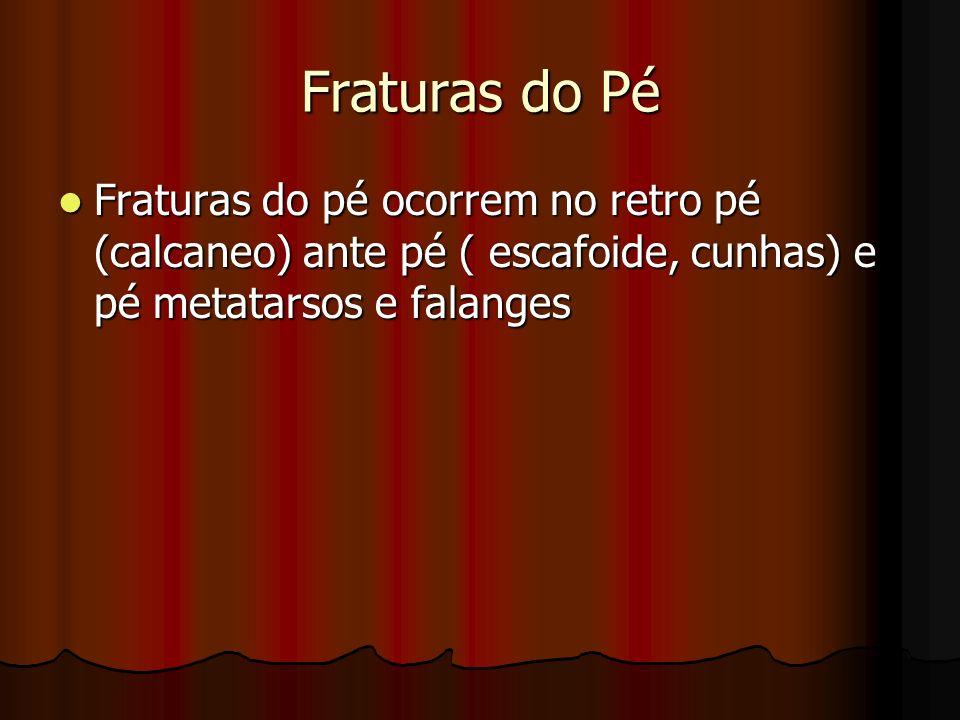 Fraturas do Pé Fraturas do pé ocorrem no retro pé (calcaneo) ante pé ( escafoide, cunhas) e pé metatarsos e falanges Fraturas do pé ocorrem no retro p
