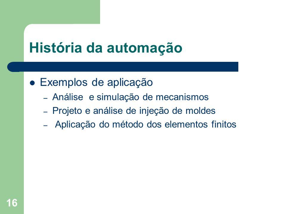16 História da automação Exemplos de aplicação – Análise e simulação de mecanismos – Projeto e análise de injeção de moldes – Aplicação do método dos