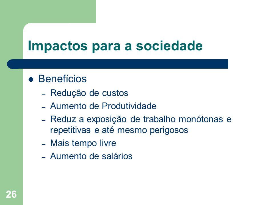 26 Impactos para a sociedade Benefícios – Redução de custos – Aumento de Produtividade – Reduz a exposição de trabalho monótonas e repetitivas e até m