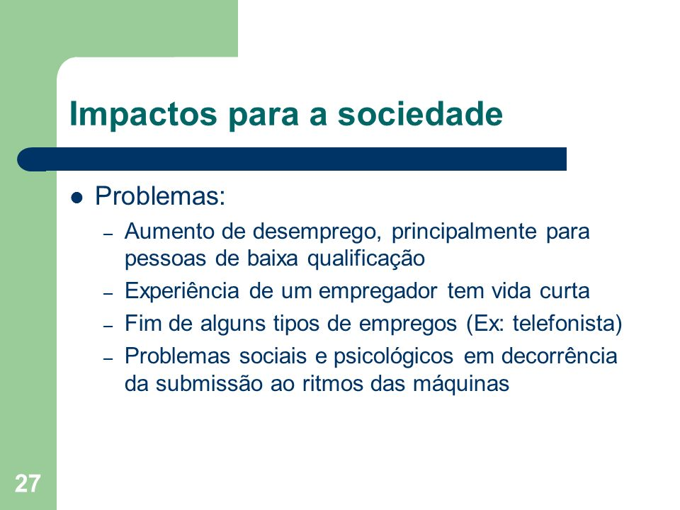 27 Impactos para a sociedade Problemas: – Aumento de desemprego, principalmente para pessoas de baixa qualificação – Experiência de um empregador tem