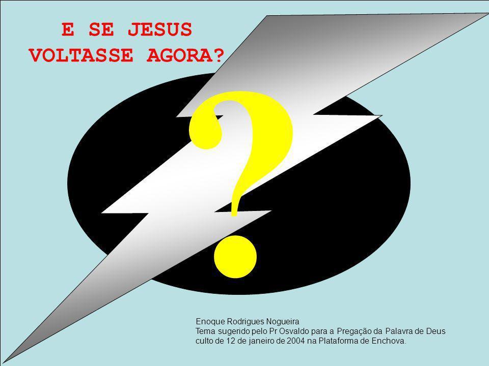 E SE JESUS VOLTASSE AGORA? Enoque Rodrigues Nogueira Tema sugerido pelo Pr Osvaldo para a Pregação da Palavra de Deus culto de 12 de janeiro de 2004 n