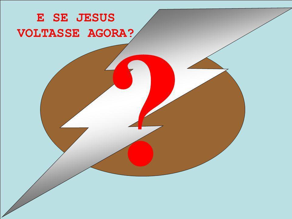 E SE JESUS VOLTASSE AGORA? ?