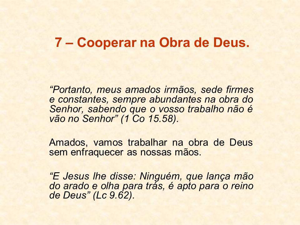 7 – Cooperar na Obra de Deus. Portanto, meus amados irmãos, sede firmes e constantes, sempre abundantes na obra do Senhor, sabendo que o vosso trabalh