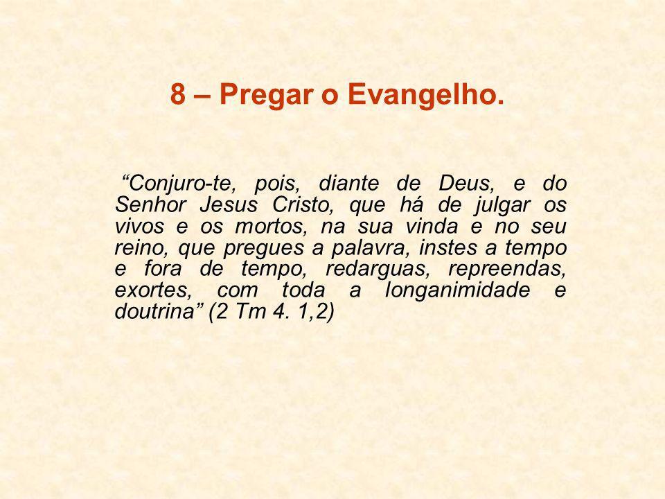 8 – Pregar o Evangelho. Conjuro-te, pois, diante de Deus, e do Senhor Jesus Cristo, que há de julgar os vivos e os mortos, na sua vinda e no seu reino
