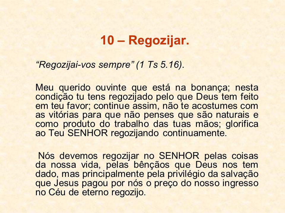 10 – Regozijar. Regozijai-vos sempre (1 Ts 5.16). Meu querido ouvinte que está na bonança; nesta condição tu tens regozijado pelo que Deus tem feito e