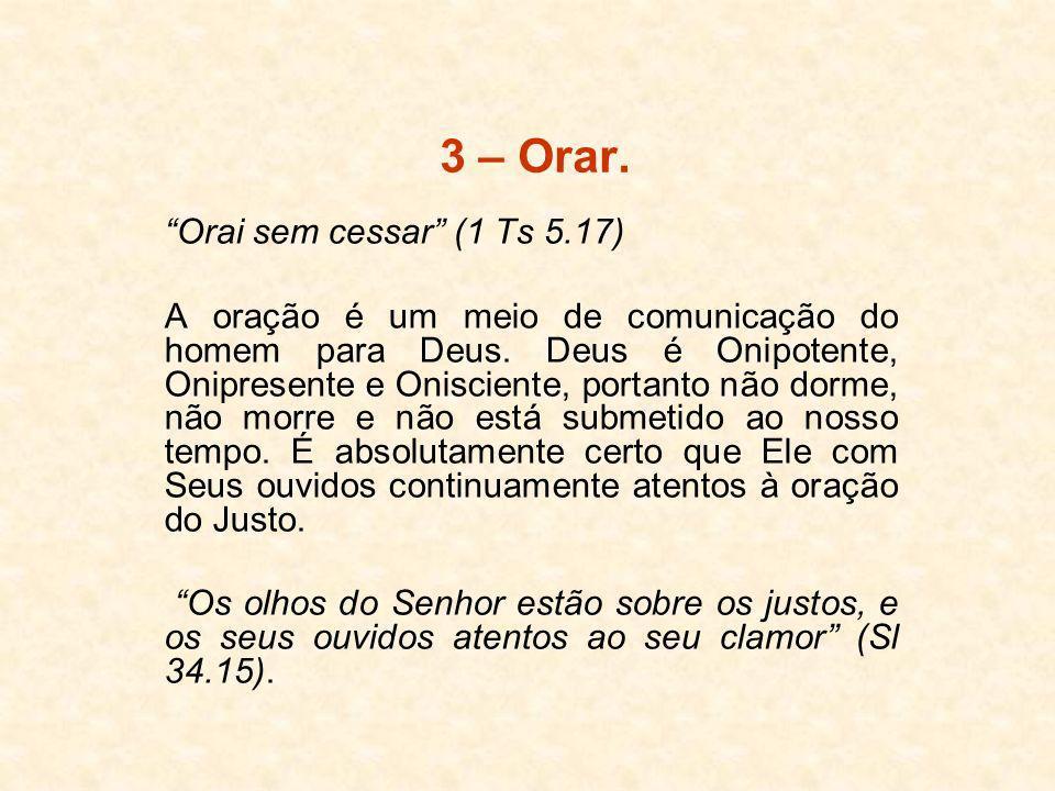 3 – Orar. Orai sem cessar (1 Ts 5.17) A oração é um meio de comunicação do homem para Deus. Deus é Onipotente, Onipresente e Onisciente, portanto não