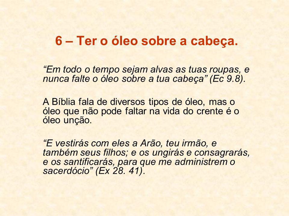 6 – Ter o óleo sobre a cabeça. Em todo o tempo sejam alvas as tuas roupas, e nunca falte o óleo sobre a tua cabeça (Ec 9.8). A Bíblia fala de diversos