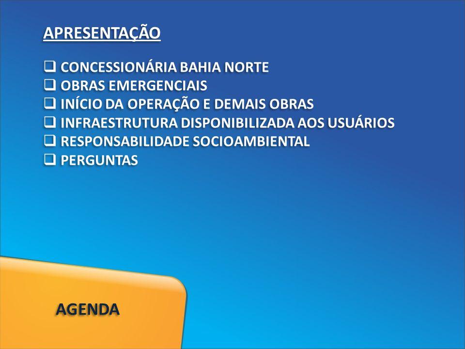 APRESENTAÇÃO CONCESSIONÁRIA BAHIA NORTE OBRAS EMERGENCIAIS INÍCIO DA OPERAÇÃO E DEMAIS OBRAS INFRAESTRUTURA DISPONIBILIZADA AOS USUÁRIOS RESPONSABILIDADE SOCIOAMBIENTAL PERGUNTAS APRESENTAÇÃO CONCESSIONÁRIA BAHIA NORTE OBRAS EMERGENCIAIS INÍCIO DA OPERAÇÃO E DEMAIS OBRAS INFRAESTRUTURA DISPONIBILIZADA AOS USUÁRIOS RESPONSABILIDADE SOCIOAMBIENTAL PERGUNTAS AGENDA