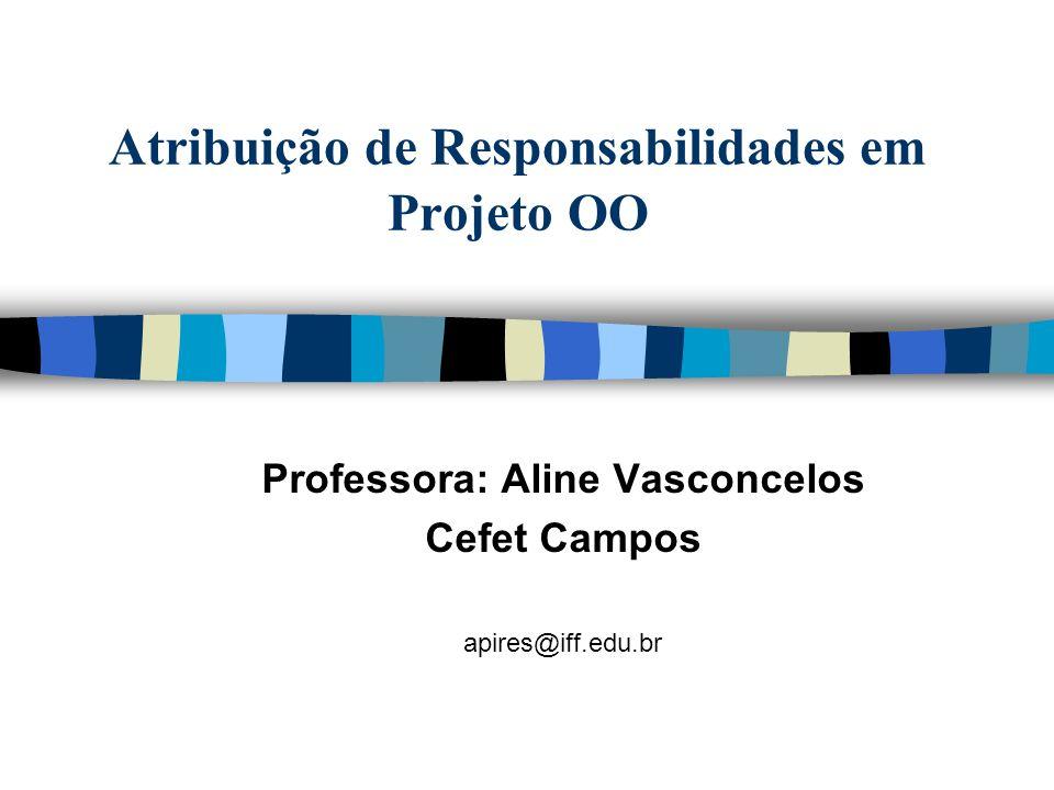 Atribuição de Responsabilidades em Projeto OO Professora: Aline Vasconcelos Cefet Campos apires@iff.edu.br