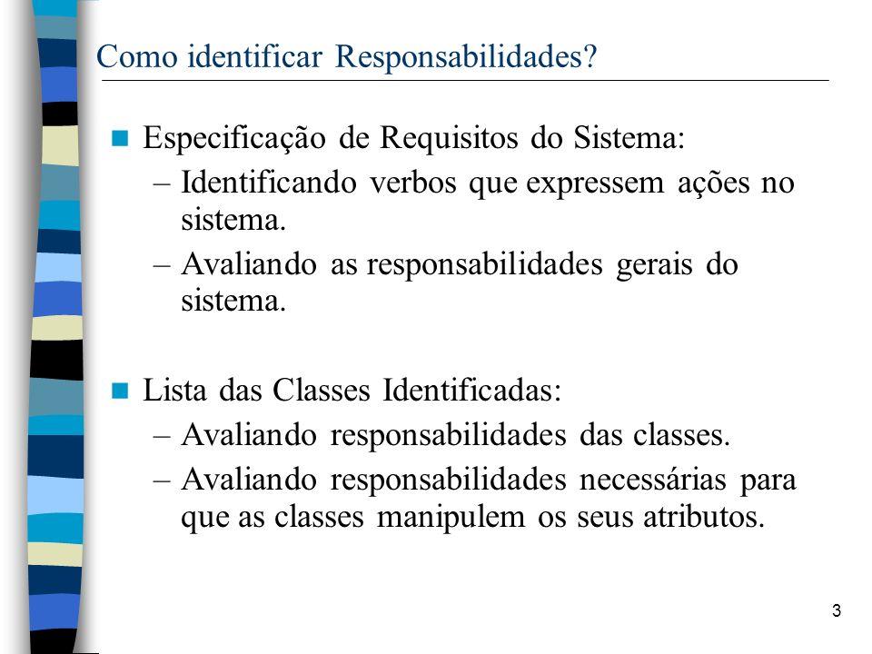 3 Como identificar Responsabilidades? Especificação de Requisitos do Sistema: –Identificando verbos que expressem ações no sistema. –Avaliando as resp