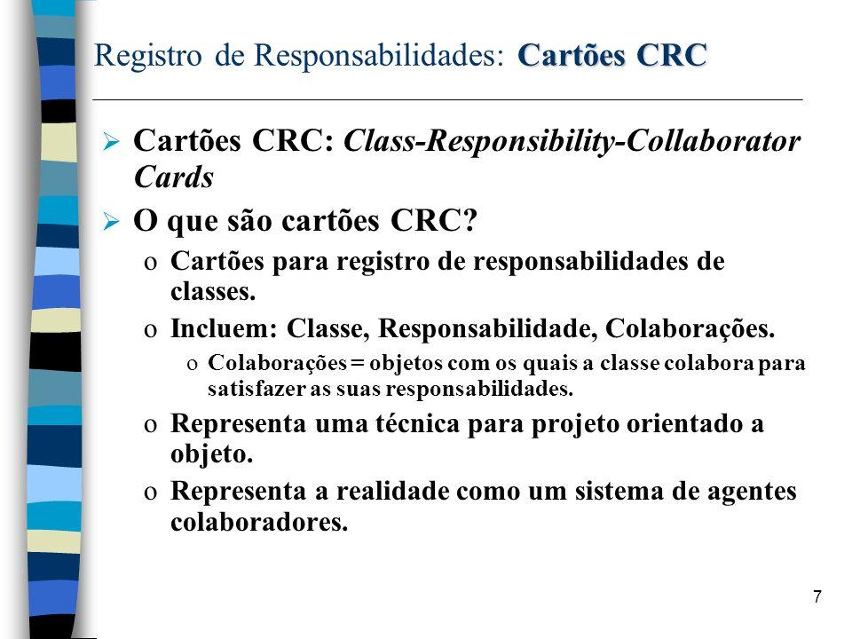 8 Cartões CRC Registro de Responsabilidades: Cartões CRC Cartões CRC: Indexados por Classe; Registro Registro das responsabilidades e colaborações; Tomada de Decisão: Que Classe deve assumir uma determinada Responsabilidade??.