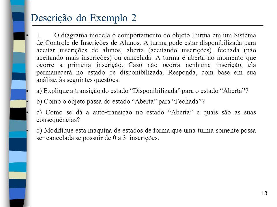 13 Descrição do Exemplo 2 1. O diagrama modela o comportamento do objeto Turma em um Sistema de Controle de Inscrições de Alunos. A turma pode estar d