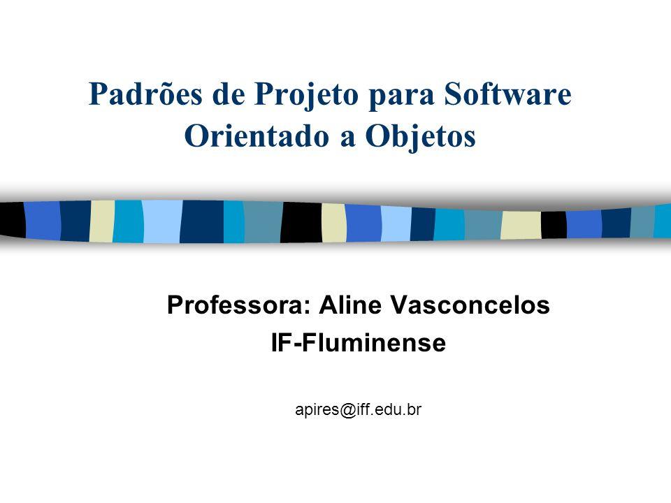 Padrões de Projeto para Software Orientado a Objetos Professora: Aline Vasconcelos IF-Fluminense apires@iff.edu.br