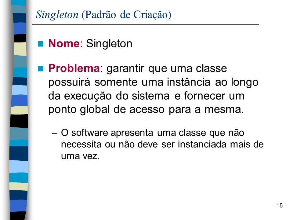 15 Singleton (Padrão de Criação) Nome: Singleton Problema: garantir que uma classe possuirá somente uma instância ao longo da execução do sistema e fornecer um ponto global de acesso para a mesma.