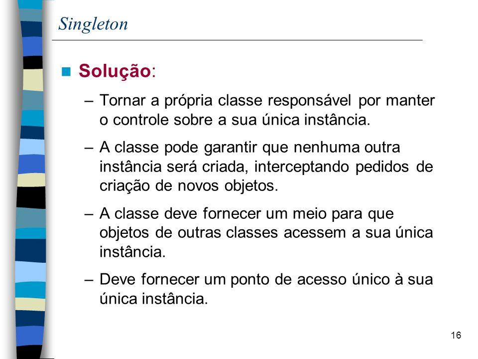 16 Singleton Solução: –Tornar a própria classe responsável por manter o controle sobre a sua única instância. –A classe pode garantir que nenhuma outr