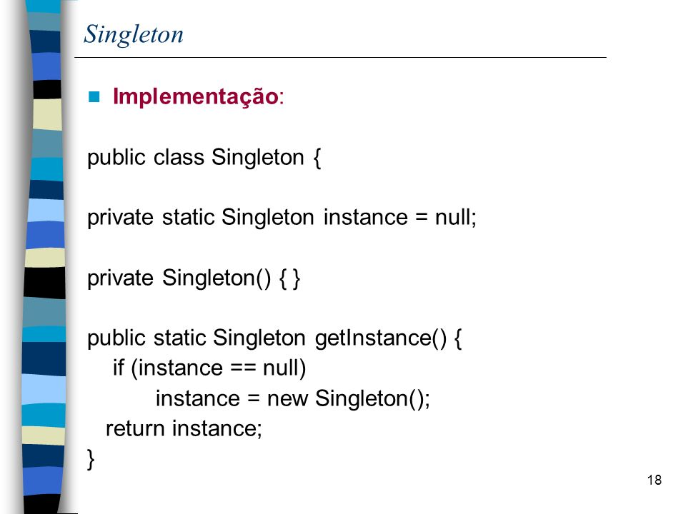 18 Singleton Implementação: public class Singleton { private static Singleton instance = null; private Singleton() { } public static Singleton getInst