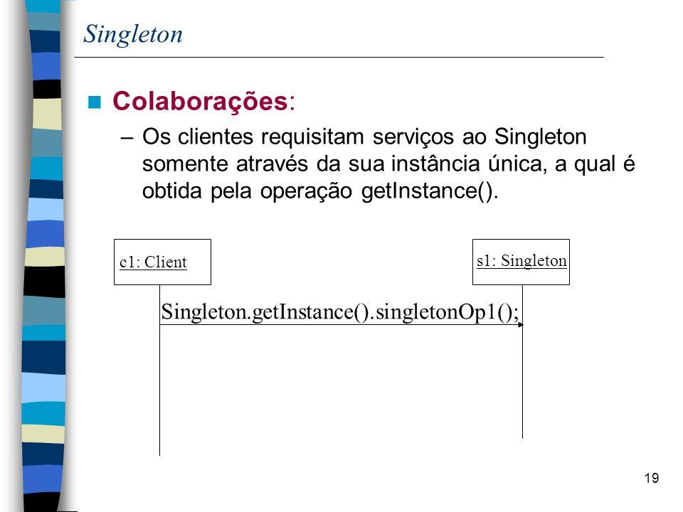 19 Singleton Colaborações: –Os clientes requisitam serviços ao Singleton somente através da sua instância única, a qual é obtida pela operação getInstance().