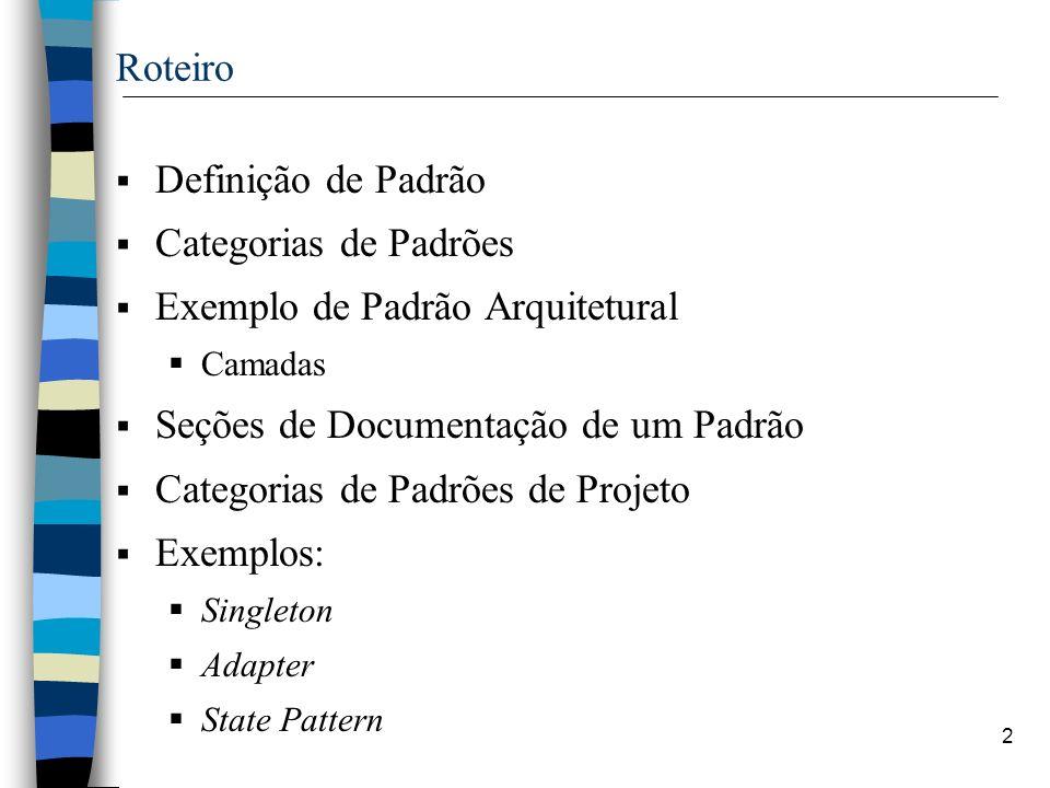 2 Roteiro Definição de Padrão Categorias de Padrões Exemplo de Padrão Arquitetural Camadas Seções de Documentação de um Padrão Categorias de Padrões de Projeto Exemplos: Singleton Adapter State Pattern