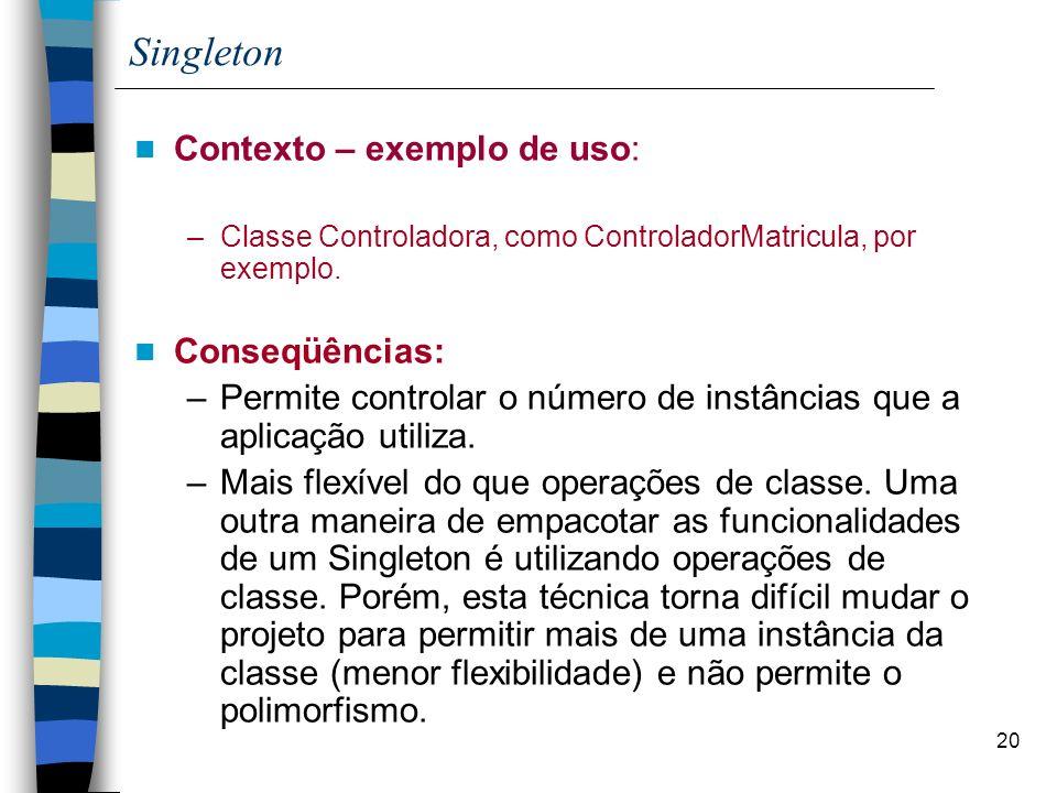 20 Singleton Contexto – exemplo de uso: –Classe Controladora, como ControladorMatricula, por exemplo. Conseqüências: –Permite controlar o número de in