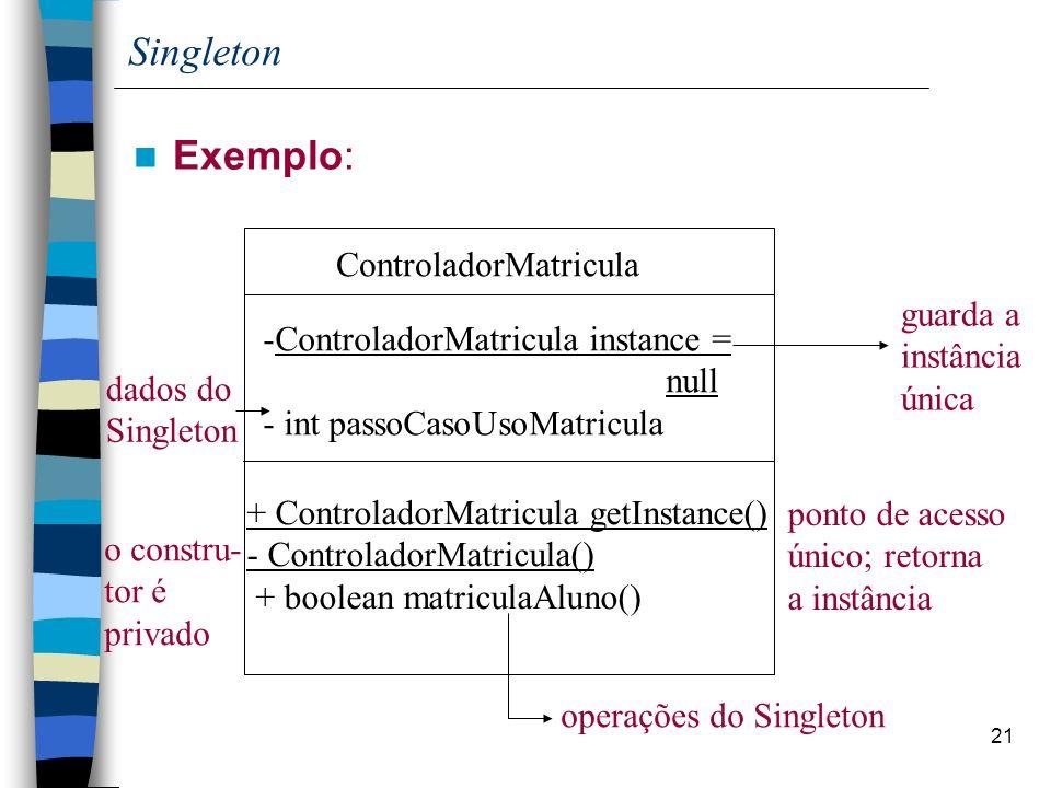 21 Singleton Exemplo: ControladorMatricula + ControladorMatricula getInstance() - ControladorMatricula() + boolean matriculaAluno() ponto de acesso único; retorna a instância o constru- tor é privado operações do Singleton -ControladorMatricula instance = null - int passoCasoUsoMatricula guarda a instância única dados do Singleton