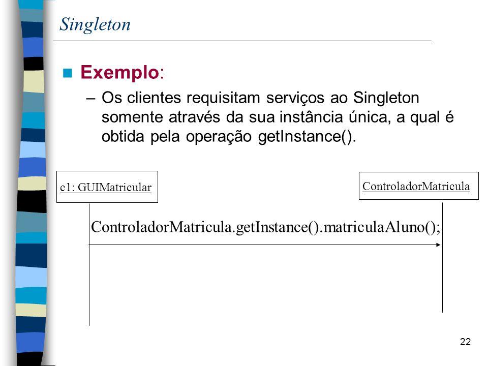 22 Singleton Exemplo: –Os clientes requisitam serviços ao Singleton somente através da sua instância única, a qual é obtida pela operação getInstance().