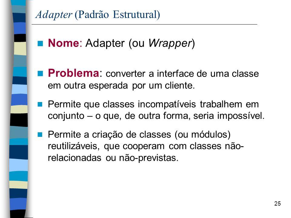 25 Adapter (Padrão Estrutural) Nome: Adapter (ou Wrapper) Problema: converter a interface de uma classe em outra esperada por um cliente. Permite que