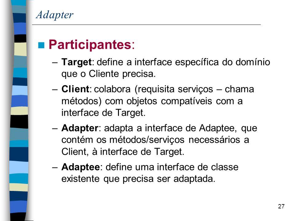 27 Adapter Participantes: –Target: define a interface específica do domínio que o Cliente precisa. –Client: colabora (requisita serviços – chama métod