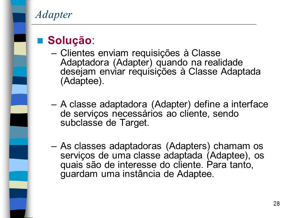 28 Adapter Solução: –Clientes enviam requisições à Classe Adaptadora (Adapter) quando na realidade desejam enviar requisições à Classe Adaptada (Adaptee).