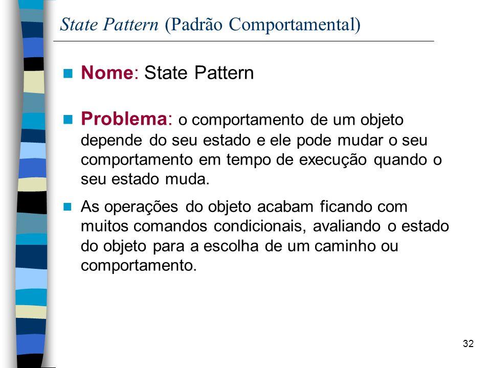 32 State Pattern (Padrão Comportamental) Nome: State Pattern Problema: o comportamento de um objeto depende do seu estado e ele pode mudar o seu comportamento em tempo de execução quando o seu estado muda.