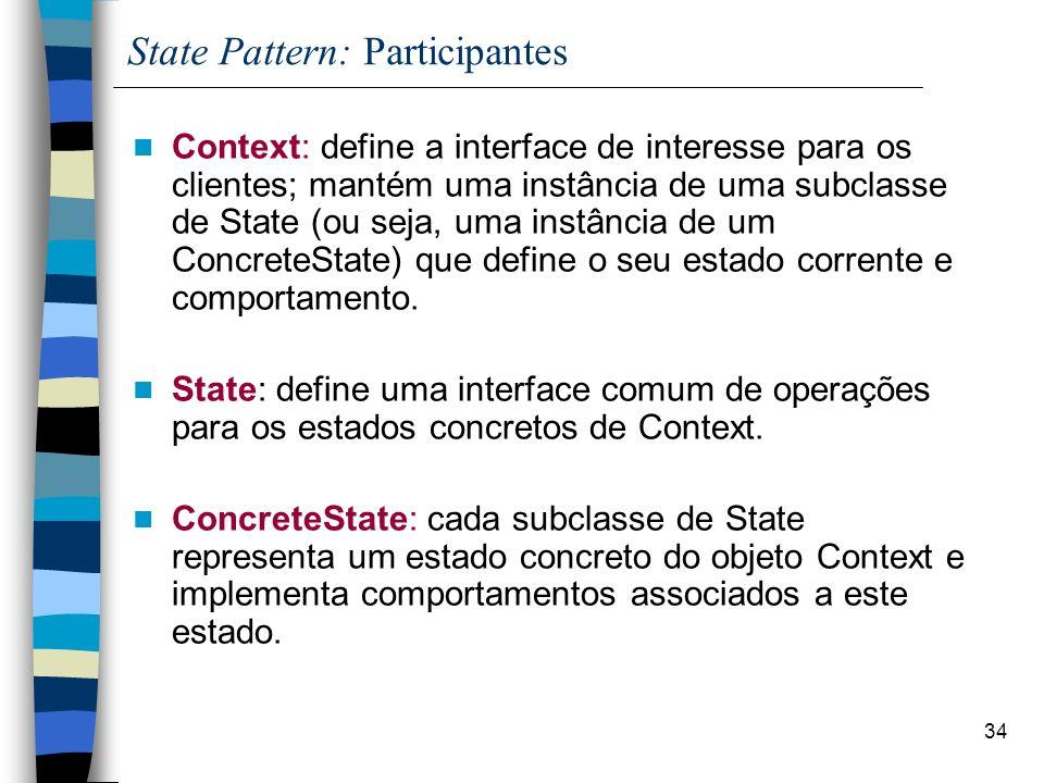 34 State Pattern: Participantes Context: define a interface de interesse para os clientes; mantém uma instância de uma subclasse de State (ou seja, uma instância de um ConcreteState) que define o seu estado corrente e comportamento.