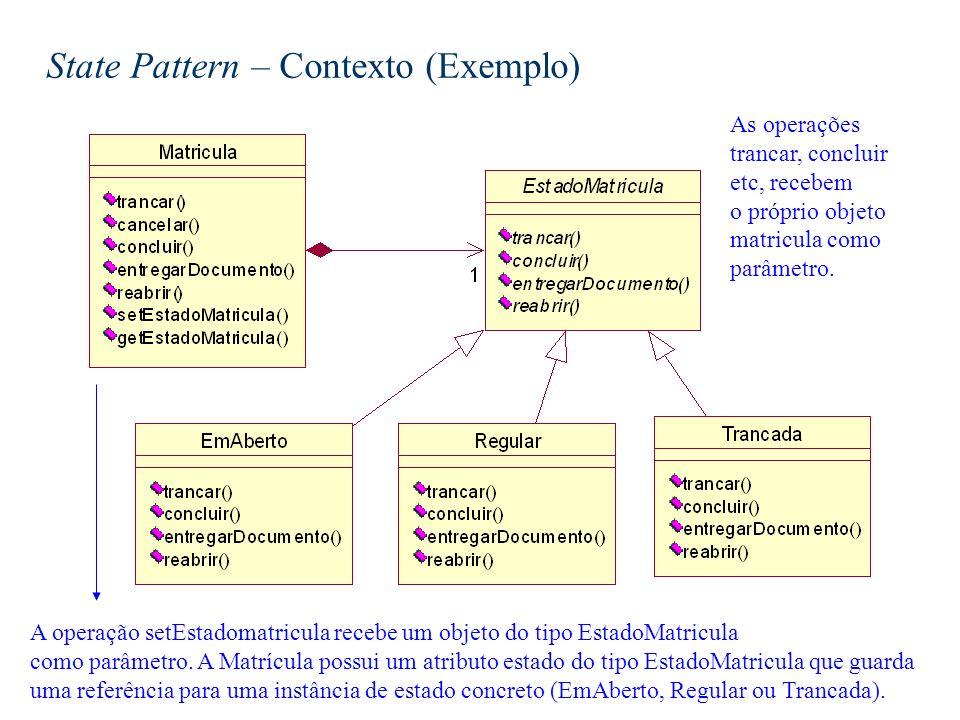 State Pattern – Contexto (Exemplo) As operações trancar, concluir etc, recebem o próprio objeto matricula como parâmetro. A operação setEstadomatricul