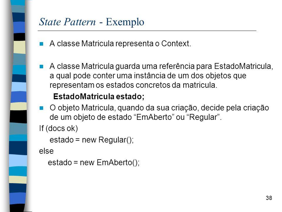 38 State Pattern - Exemplo A classe Matricula representa o Context. A classe Matricula guarda uma referência para EstadoMatricula, a qual pode conter