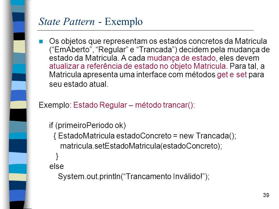 39 State Pattern - Exemplo Os objetos que representam os estados concretos da Matricula (EmAberto, Regular e Trancada) decidem pela mudança de estado da Matricula.