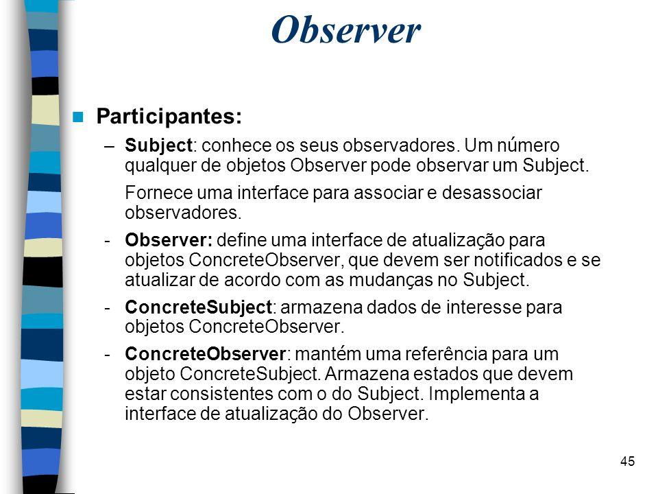 45 Observer Participantes: –Subject: conhece os seus observadores. Um n ú mero qualquer de objetos Observer pode observar um Subject. Fornece uma inte