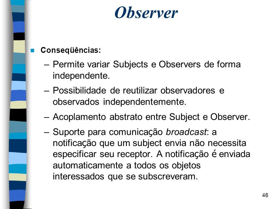 46 Observer Conseqüências: –Permite variar Subjects e Observers de forma independente. –Possibilidade de reutilizar observadores e observados independ
