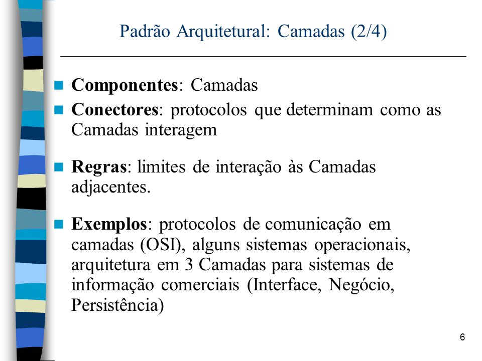 6 Padrão Arquitetural: Camadas (2/4) Componentes: Camadas Conectores: protocolos que determinam como as Camadas interagem Regras: limites de interação às Camadas adjacentes.