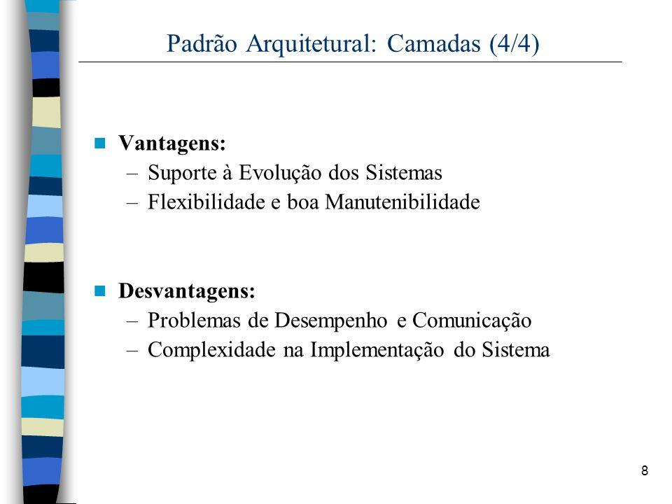 8 Padrão Arquitetural: Camadas (4/4) Vantagens: –Suporte à Evolução dos Sistemas –Flexibilidade e boa Manutenibilidade Desvantagens: –Problemas de Desempenho e Comunicação –Complexidade na Implementação do Sistema