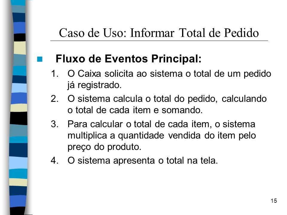 15 Caso de Uso: Informar Total de Pedido Fluxo de Eventos Principal: 1.O Caixa solicita ao sistema o total de um pedido já registrado. 2.O sistema cal