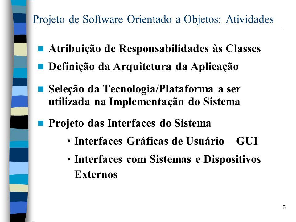 5 Projeto de Software Orientado a Objetos: Atividades Atribuição de Responsabilidades às Classes Definição da Arquitetura da Aplicação Seleção da Tecn