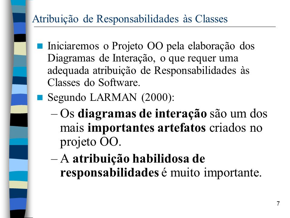 7 Atribuição de Responsabilidades às Classes Iniciaremos o Projeto OO pela elaboração dos Diagramas de Interação, o que requer uma adequada atribuição