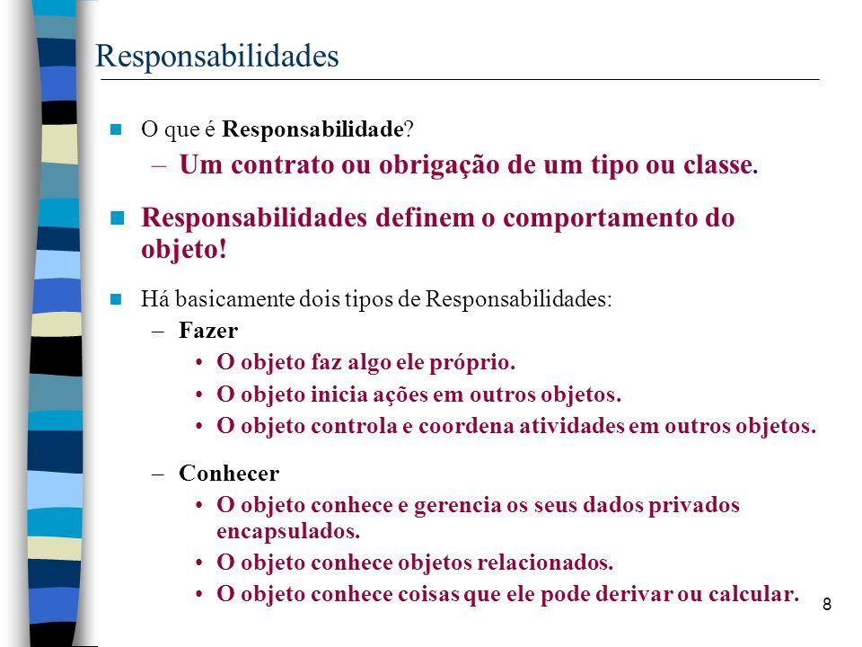 8 Responsabilidades O que é Responsabilidade? –Um contrato ou obrigação de um tipo ou classe. Responsabilidades definem o comportamento do objeto! Há