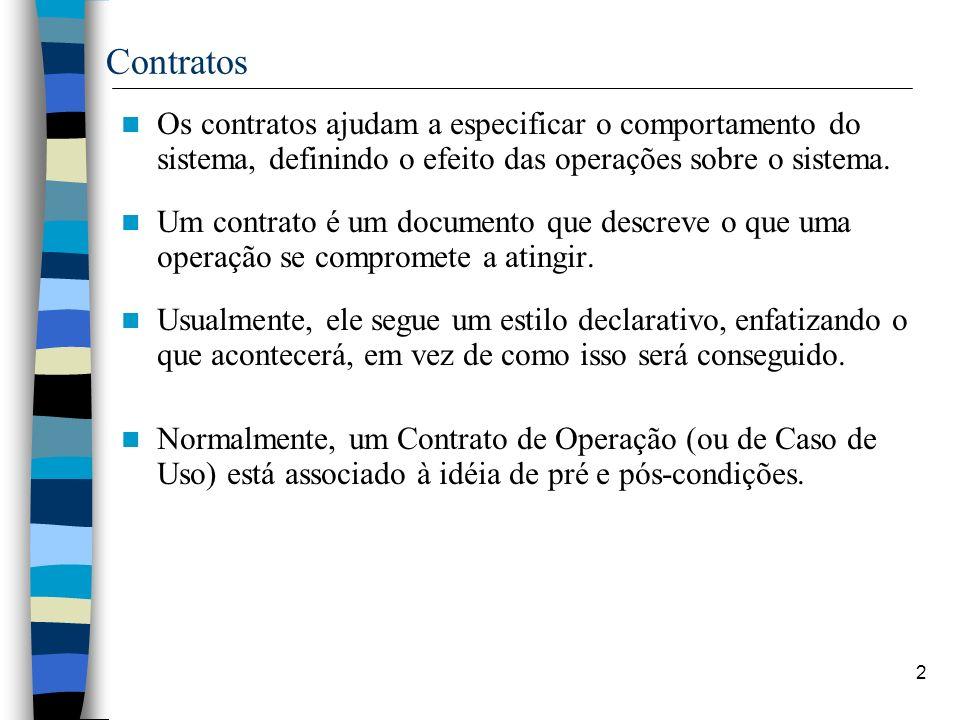 2 Contratos Os contratos ajudam a especificar o comportamento do sistema, definindo o efeito das operações sobre o sistema. Um contrato é um documento