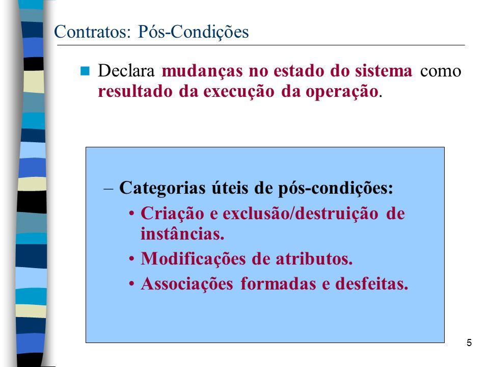 5 Contratos: Pós-Condições Declara mudanças no estado do sistema como resultado da execução da operação. –Categorias úteis de pós-condições: Criação e