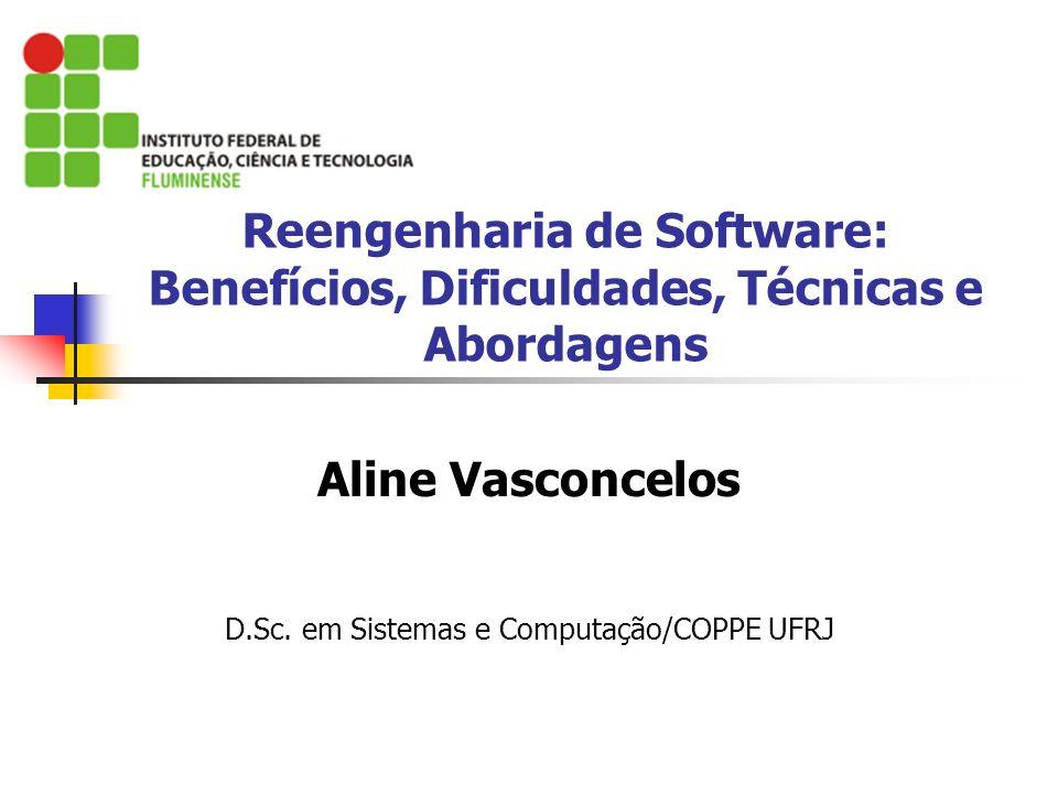 Reengenharia de Software: Benefícios, Dificuldades, Técnicas e Abordagens Aline Vasconcelos D.Sc. em Sistemas e Computação/COPPE UFRJ