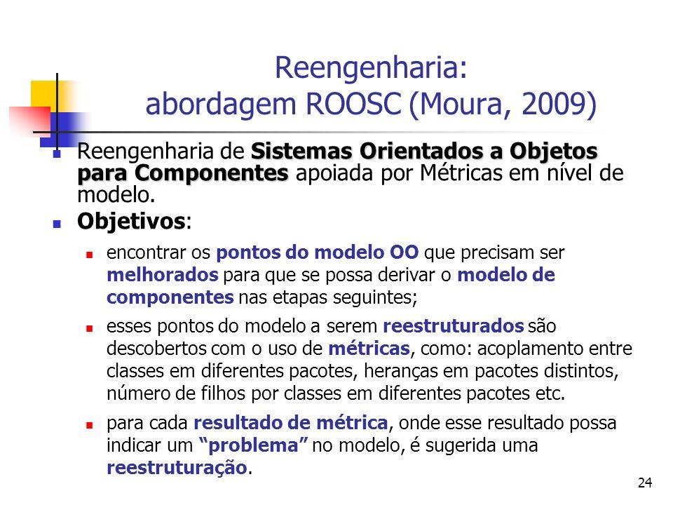 24 Reengenharia: abordagem ROOSC (Moura, 2009) Sistemas Orientados a Objetos para Componentes Reengenharia de Sistemas Orientados a Objetos para Compo