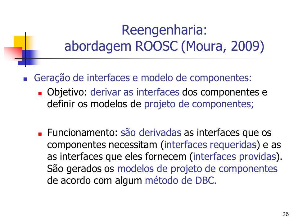 26 Reengenharia: abordagem ROOSC (Moura, 2009) Geração de interfaces e modelo de componentes: Objetivo: derivar as interfaces dos componentes e defini