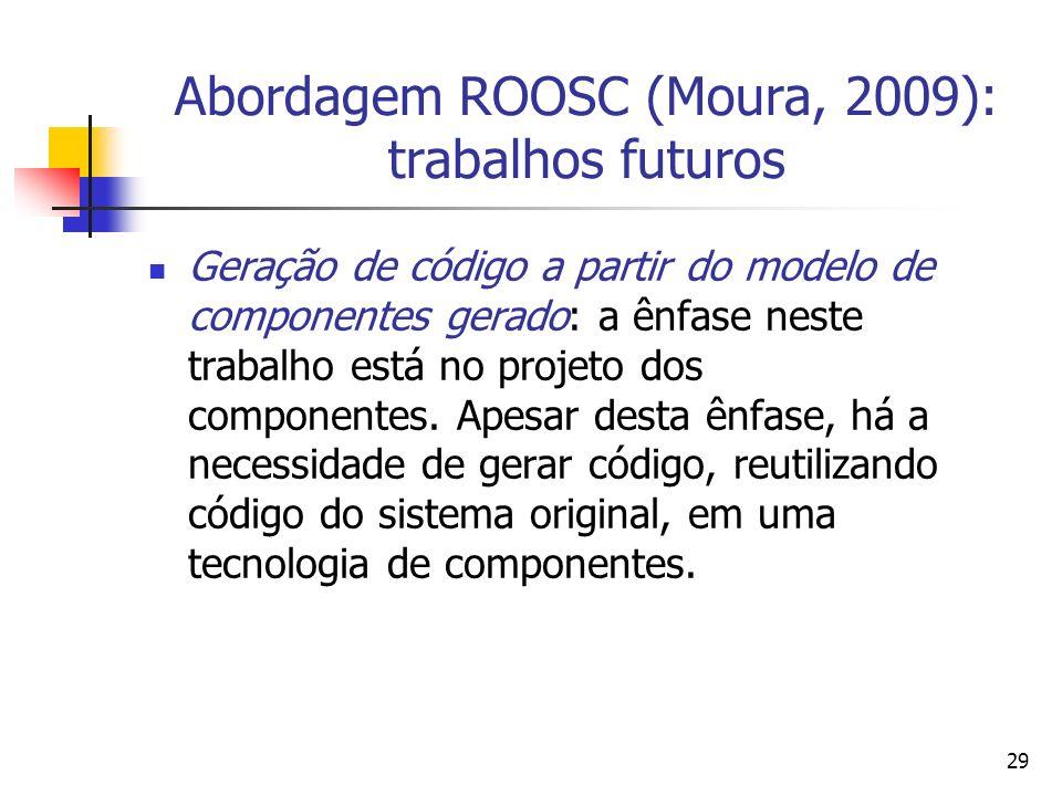 29 Abordagem ROOSC (Moura, 2009): trabalhos futuros Geração de código a partir do modelo de componentes gerado: a ênfase neste trabalho está no projet