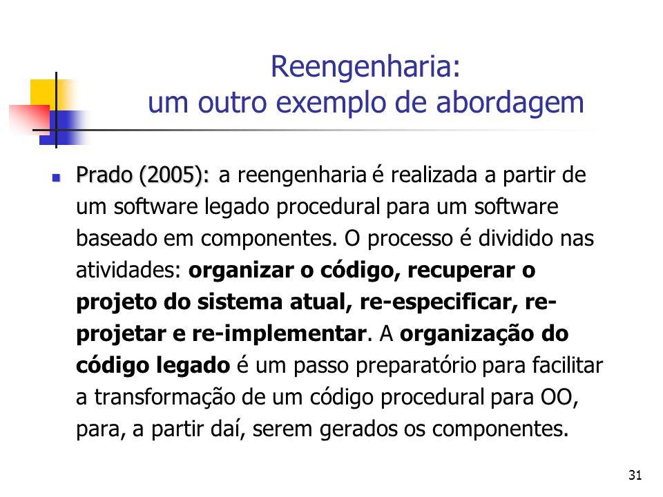 31 Reengenharia: um outro exemplo de abordagem Prado (2005): Prado (2005): a reengenharia é realizada a partir de um software legado procedural para u