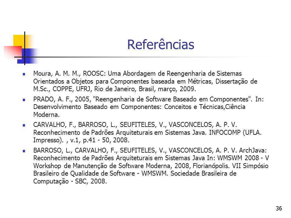 36 Referências Moura, A. M. M., ROOSC: Uma Abordagem de Reengenharia de Sistemas Orientados a Objetos para Componentes baseada em Métricas, Dissertaçã